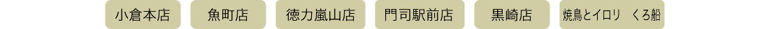 小倉本店 魚町店 徳力嵐山店 門司駅前店 黒崎店 焼鳥とイロリくろ船 西中洲店
