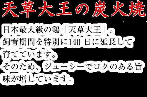天草大王の炭火焼 日本最大級の鶏「天草大王」。飼育期間を特別に140 日に延長して育てています。そのため、ジューシーでコクのある旨味が増しています。