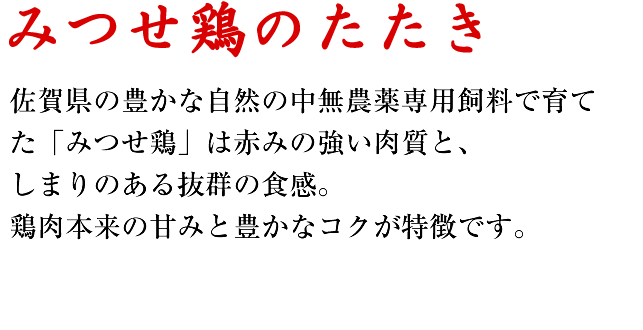 みつせ鶏のたたき 佐賀県の豊かな自然の中無農薬専用飼料で育てた「みつせ鶏」は赤みの強い肉質と、しまりのある抜群の食感。鶏肉本来の甘みと豊かなコクが特徴です。
