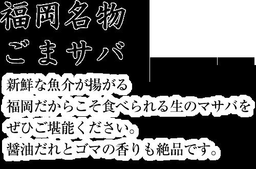 福岡名物ごまサバ 新鮮な魚介が揚がる福岡だからこそ食べられる生のマサバをぜひご堪能ください。醤油だれとゴマの香りも絶品です。