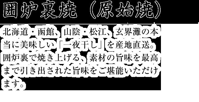 囲炉裏焼(原始焼) 北海道・函館、山陰・松江、玄界灘の本当に美味しい「一夜干し」を産地直送。囲炉裏で焼き上げる、素材の旨味を最高まで引き出された旨味をご堪能いただけます。